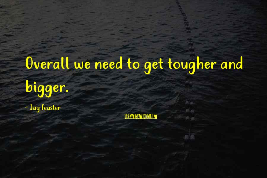 Overall Sayings By Jay Feaster: Overall we need to get tougher and bigger.