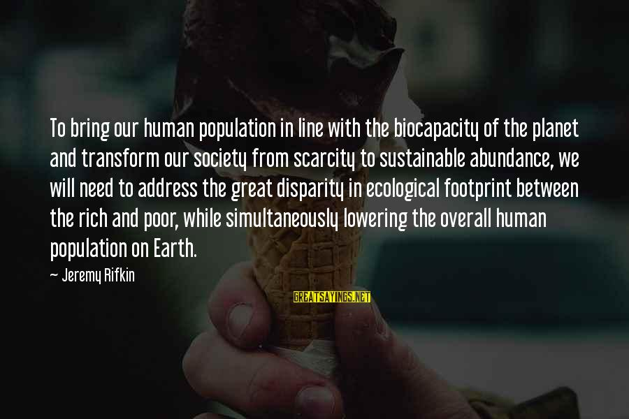 Overall Sayings By Jeremy Rifkin: To bring our human population in line with the biocapacity of the planet and transform