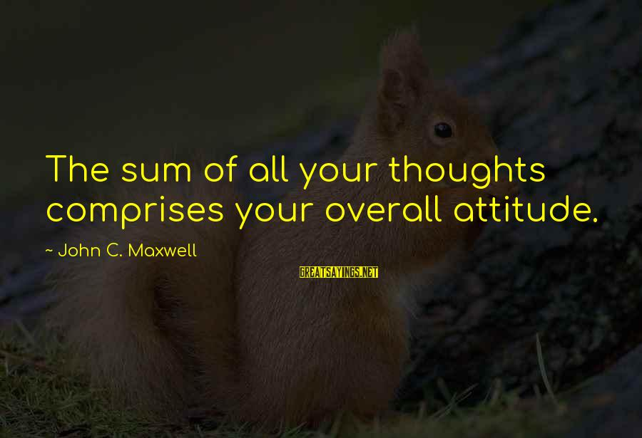 Overall Sayings By John C. Maxwell: The sum of all your thoughts comprises your overall attitude.