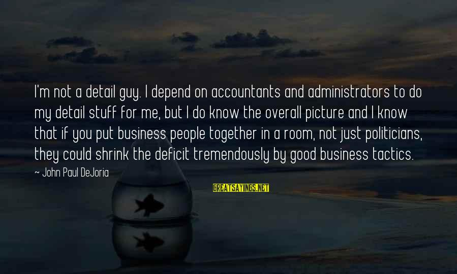 Overall Sayings By John Paul DeJoria: I'm not a detail guy. I depend on accountants and administrators to do my detail