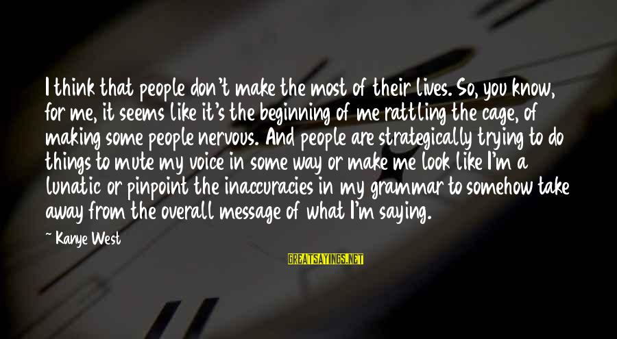Overall Sayings By Kanye West: I think that people don't make the most of their lives. So, you know, for