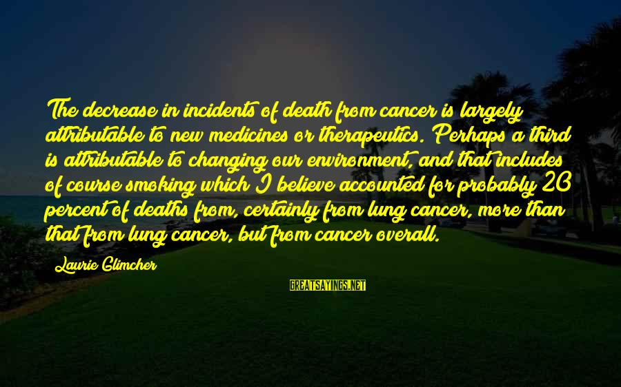 Overall Sayings By Laurie Glimcher: The decrease in incidents of death from cancer is largely attributable to new medicines or