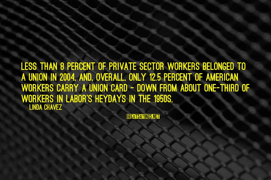 Overall Sayings By Linda Chavez: Less than 8 percent of private sector workers belonged to a union in 2004, and,