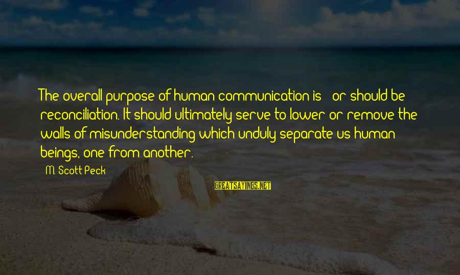 Overall Sayings By M. Scott Peck: The overall purpose of human communication is - or should be - reconciliation. It should