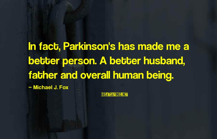 Overall Sayings By Michael J. Fox: In fact, Parkinson's has made me a better person. A better husband, father and overall
