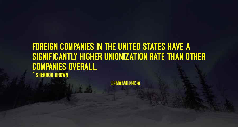 Overall Sayings By Sherrod Brown: Foreign companies in the United States have a significantly higher unionization rate than other companies