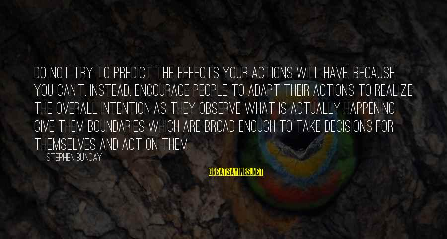 Overall Sayings By Stephen Bungay: Do not try to predict the effects your actions will have, because you can't. Instead,