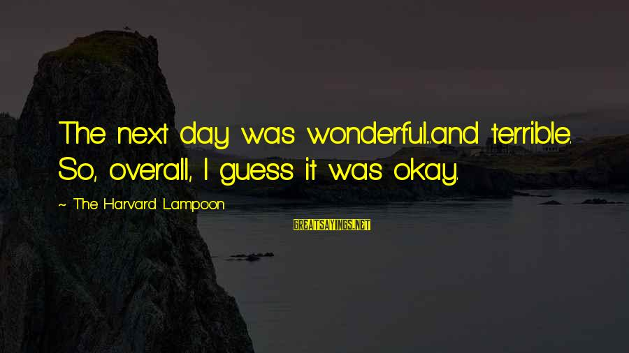 Overall Sayings By The Harvard Lampoon: The next day was wonderful...and terrible. So, overall, I guess it was okay.
