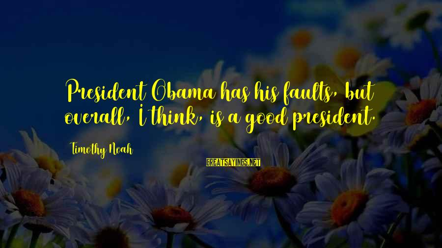 Overall Sayings By Timothy Noah: President Obama has his faults, but overall, I think, is a good president.
