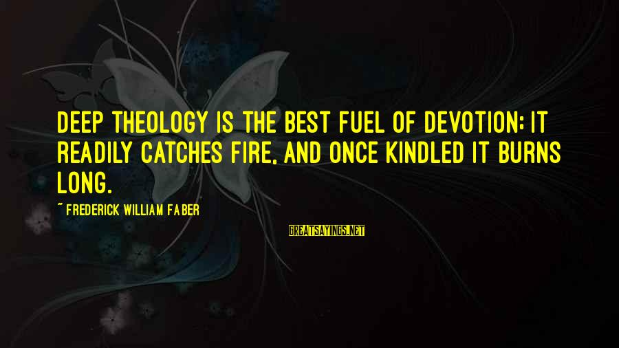 Overcoming Negative People Sayings By Frederick William Faber: Deep theology is the best fuel of devotion; it readily catches fire, and once kindled