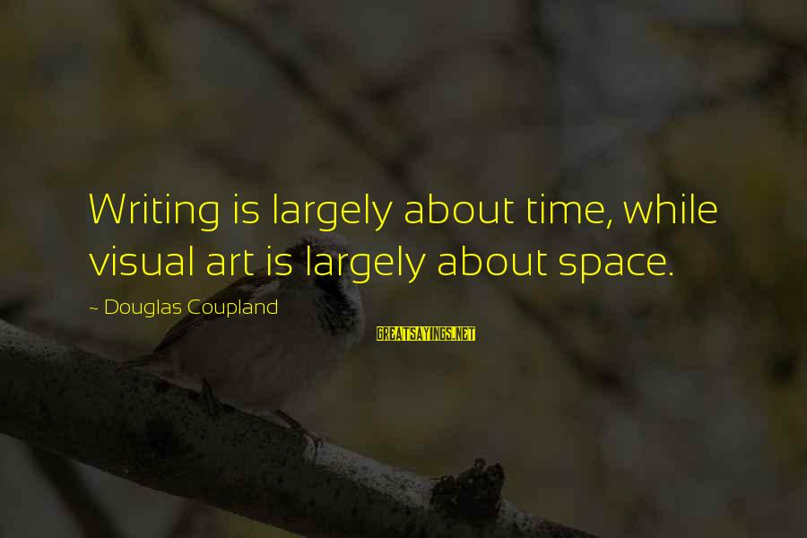 Overcoming Tribulation Sayings By Douglas Coupland: Writing is largely about time, while visual art is largely about space.