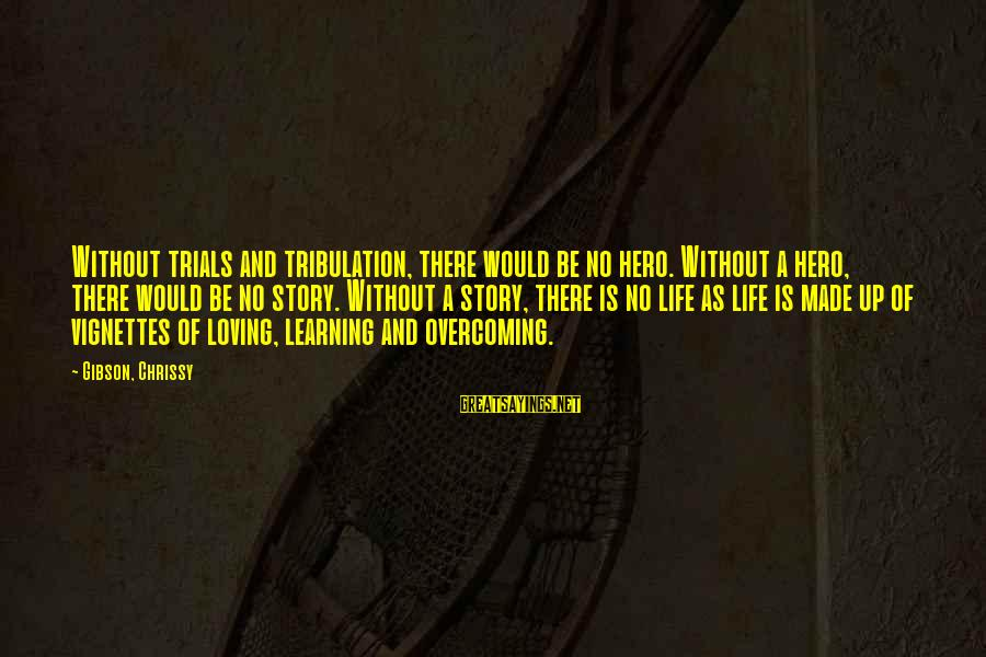 Overcoming Tribulation Sayings By Gibson, Chrissy: Without trials and tribulation, there would be no hero. Without a hero, there would be