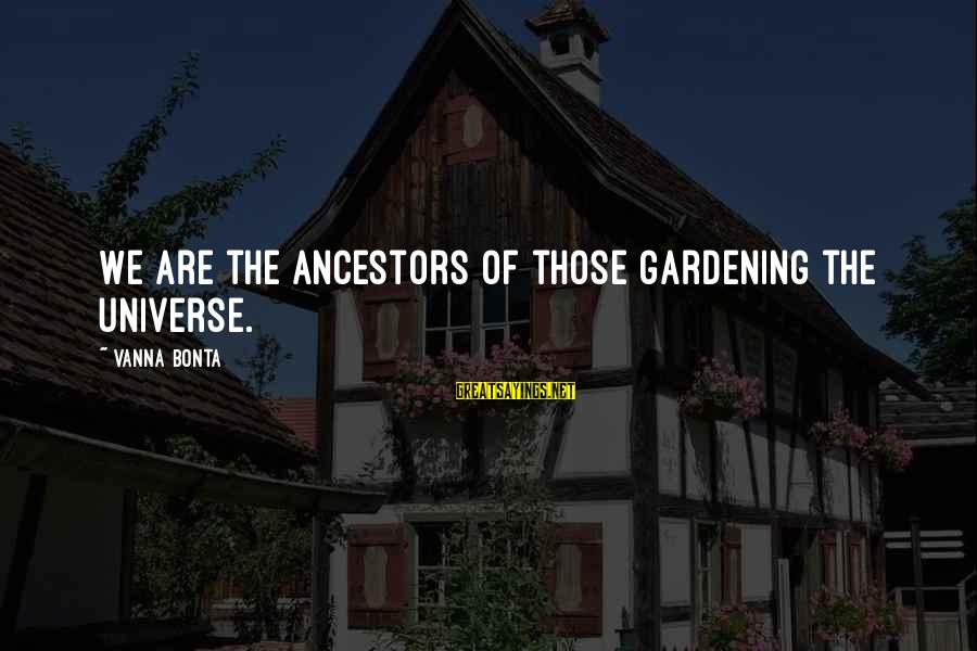 Overcoming Tribulation Sayings By Vanna Bonta: We are the ancestors of those gardening the universe.