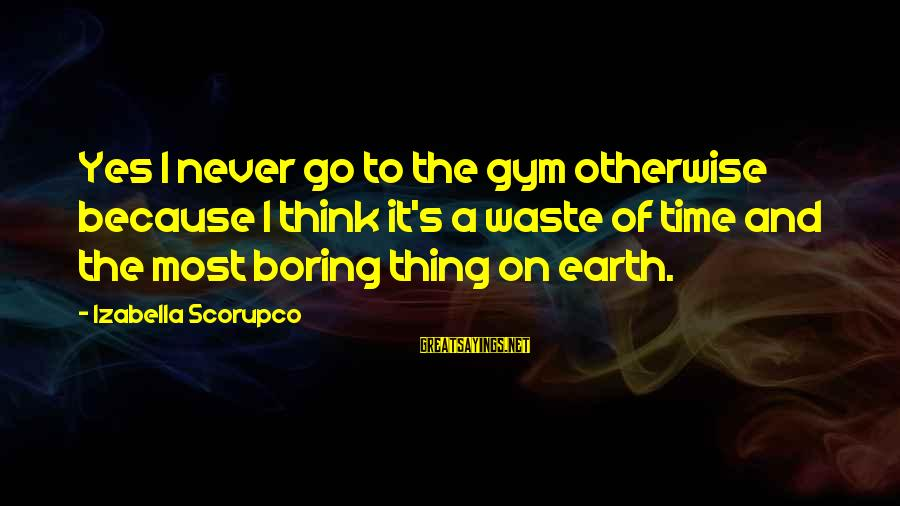 Overgroomed Sayings By Izabella Scorupco: Yes I never go to the gym otherwise because I think it's a waste of