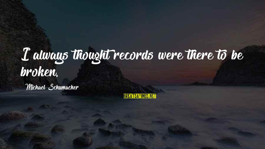 Overseas Friendship Sayings By Michael Schumacher: I always thought records were there to be broken.