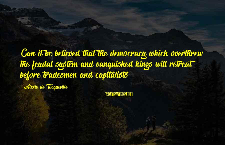 Overthrew Sayings By Alexis De Tocqueville: Can it be believed that the democracy which overthrew the feudal system and vanquished kings