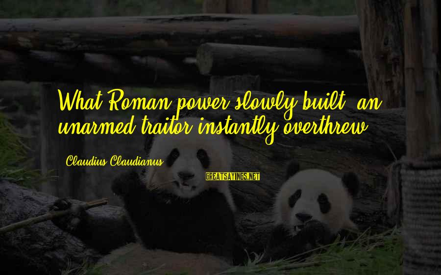 Overthrew Sayings By Claudius Claudianus: What Roman power slowly built, an unarmed traitor instantly overthrew.
