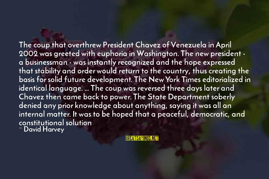 Overthrew Sayings By David Harvey: The coup that overthrew President Chavez of Venezuela in April 2002 was greeted with euphoria