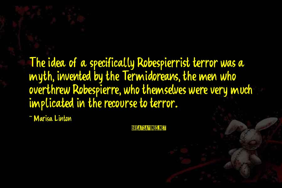 Overthrew Sayings By Marisa Linton: The idea of a specifically Robespierrist terror was a myth, invented by the Termidoreans, the