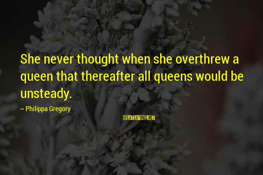 Overthrew Sayings By Philippa Gregory: She never thought when she overthrew a queen that thereafter all queens would be unsteady.