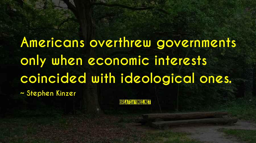 Overthrew Sayings By Stephen Kinzer: Americans overthrew governments only when economic interests coincided with ideological ones.