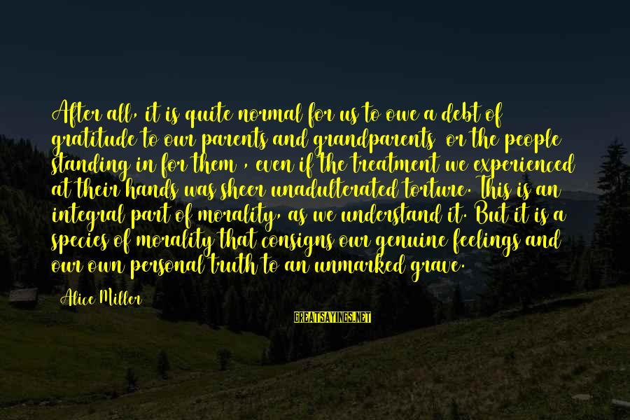Owe A Debt Of Gratitude Sayings By Alice Miller: After all, it is quite normal for us to owe a debt of gratitude to