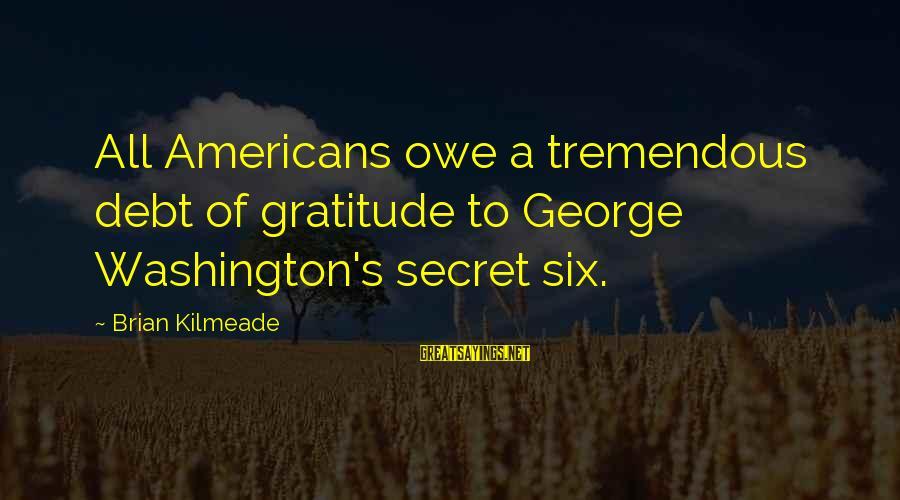 Owe A Debt Of Gratitude Sayings By Brian Kilmeade: All Americans owe a tremendous debt of gratitude to George Washington's secret six.