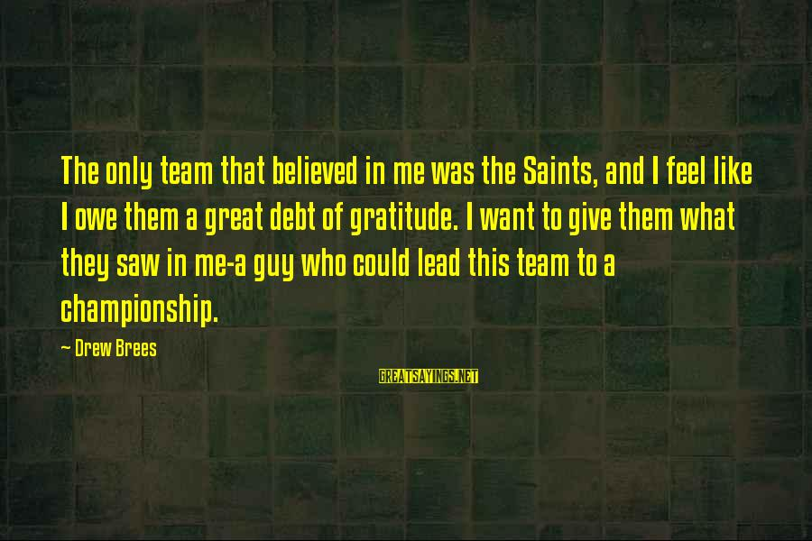 Owe A Debt Of Gratitude Sayings By Drew Brees: The only team that believed in me was the Saints, and I feel like I
