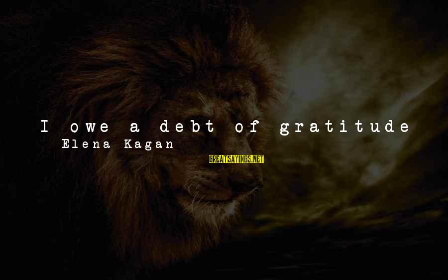 Owe A Debt Of Gratitude Sayings By Elena Kagan: I owe a debt of gratitude to two other living Justices. Sandra Day O'Connor and