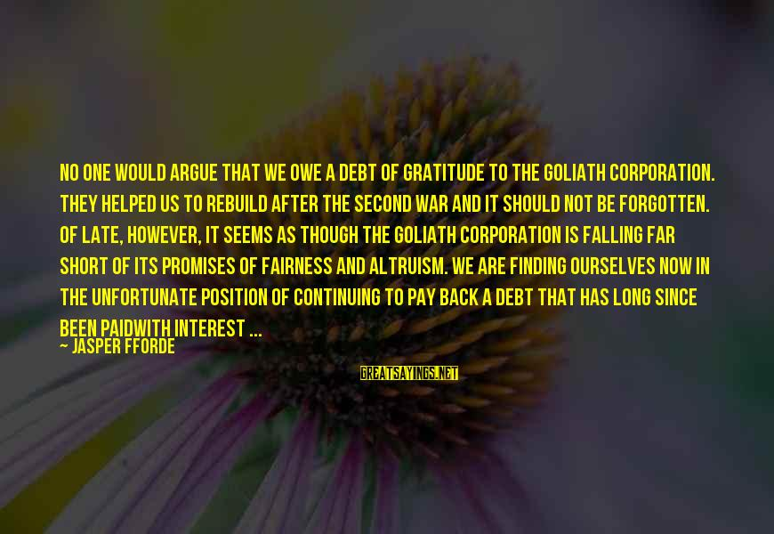 Owe A Debt Of Gratitude Sayings By Jasper Fforde: No one would argue that we owe a debt of gratitude to the Goliath Corporation.