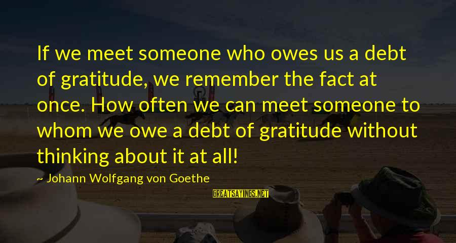 Owe A Debt Of Gratitude Sayings By Johann Wolfgang Von Goethe: If we meet someone who owes us a debt of gratitude, we remember the fact
