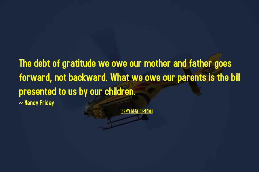 Owe A Debt Of Gratitude Sayings By Nancy Friday: The debt of gratitude we owe our mother and father goes forward, not backward. What