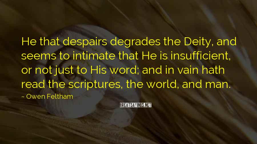 Owen Feltham Sayings: He that despairs degrades the Deity, and seems to intimate that He is insufficient, or