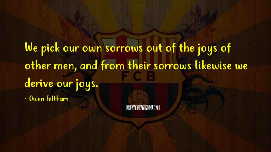 Owen Feltham Sayings: We pick our own sorrows out of the joys of other men, and from their