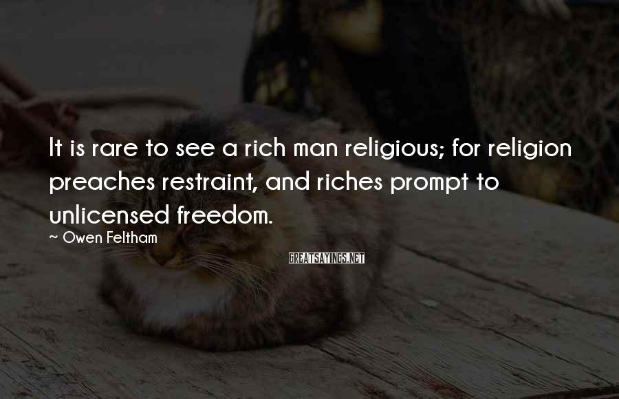 Owen Feltham Sayings: It is rare to see a rich man religious; for religion preaches restraint, and riches