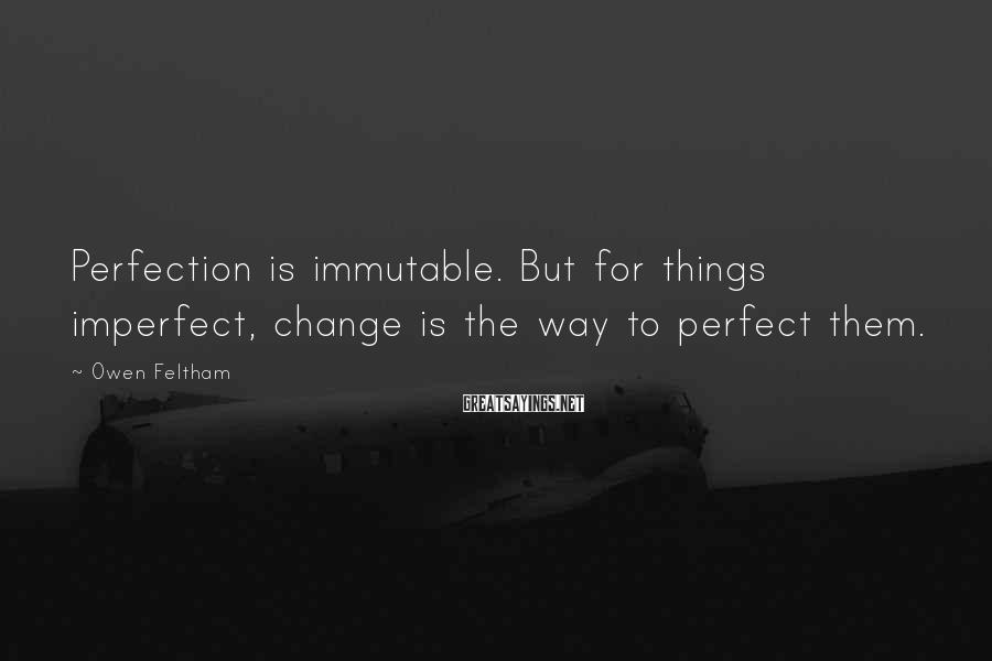 Owen Feltham Sayings: Perfection is immutable. But for things imperfect, change is the way to perfect them.