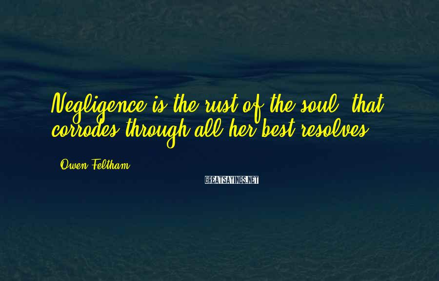 Owen Feltham Sayings: Negligence is the rust of the soul, that corrodes through all her best resolves.