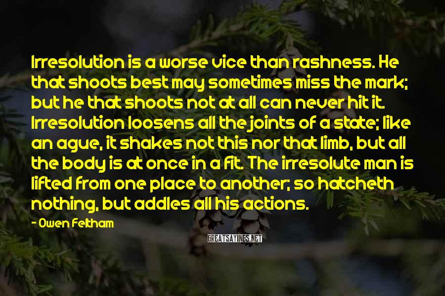 Owen Feltham Sayings: Irresolution is a worse vice than rashness. He that shoots best may sometimes miss the