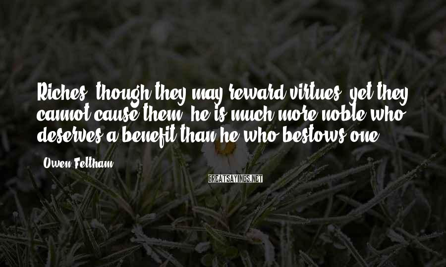 Owen Feltham Sayings: Riches, though they may reward virtues, yet they cannot cause them; he is much more