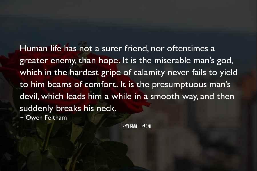 Owen Feltham Sayings: Human life has not a surer friend, nor oftentimes a greater enemy, than hope. It