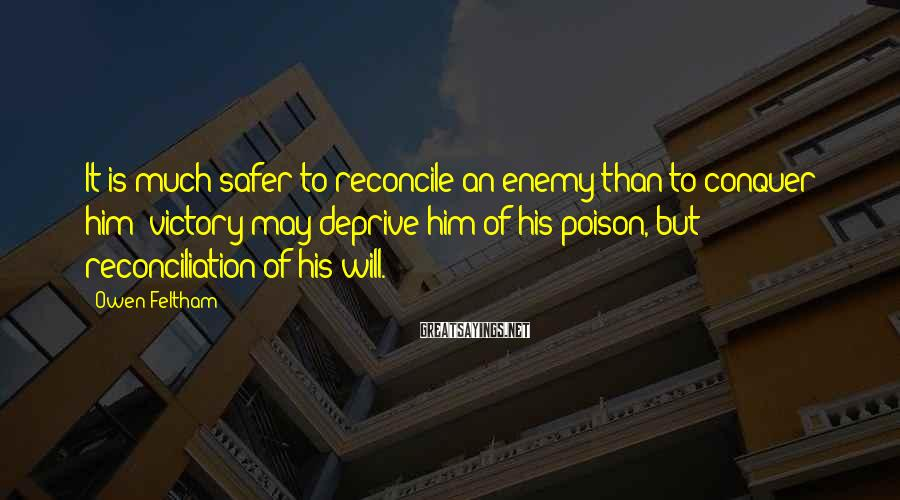 Owen Feltham Sayings: It is much safer to reconcile an enemy than to conquer him; victory may deprive