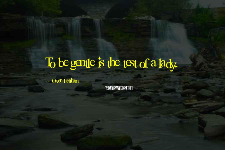 Owen Feltham Sayings: To be gentle is the test of a lady.