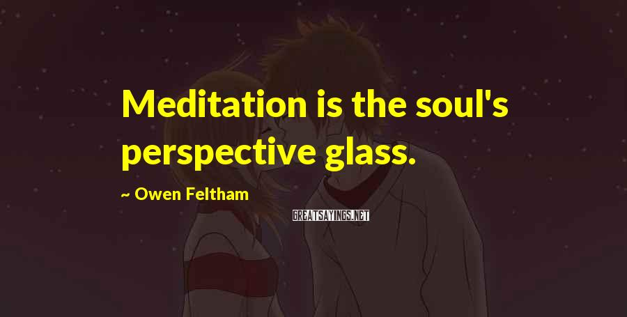 Owen Feltham Sayings: Meditation is the soul's perspective glass.