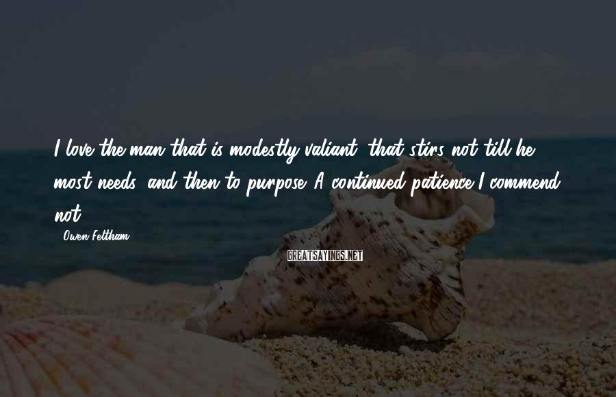 Owen Feltham Sayings: I love the man that is modestly valiant; that stirs not till he most needs,