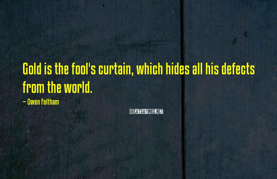 Owen Feltham Sayings: Gold is the fool's curtain, which hides all his defects from the world.