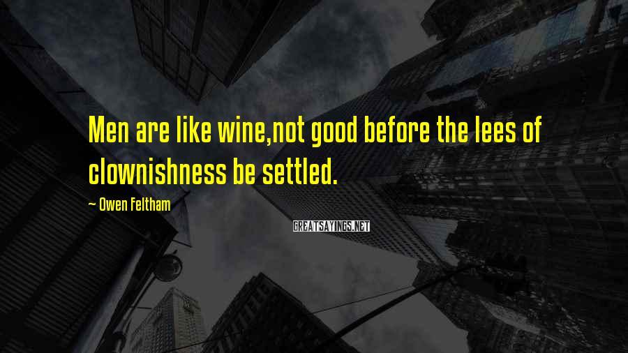 Owen Feltham Sayings: Men are like wine,not good before the lees of clownishness be settled.