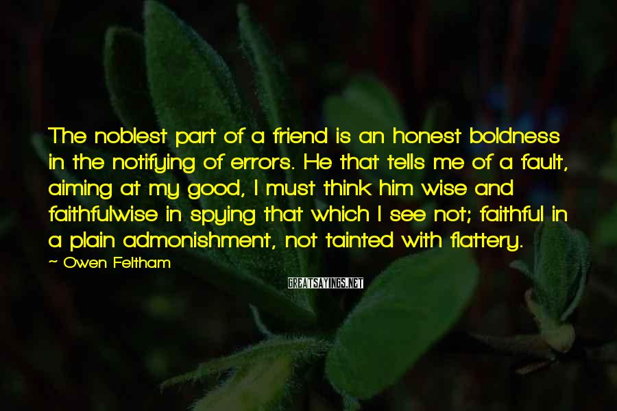 Owen Feltham Sayings: The noblest part of a friend is an honest boldness in the notifying of errors.