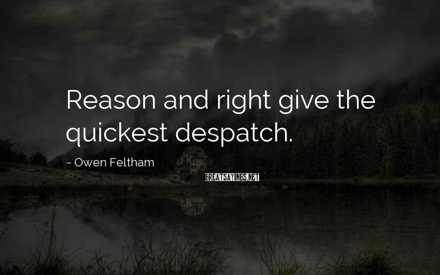 Owen Feltham Sayings: Reason and right give the quickest despatch.