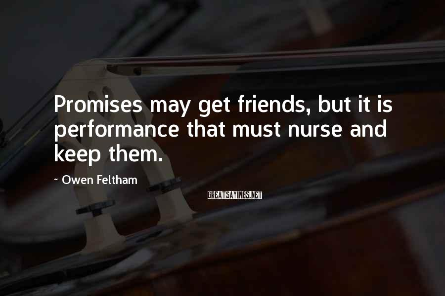 Owen Feltham Sayings: Promises may get friends, but it is performance that must nurse and keep them.