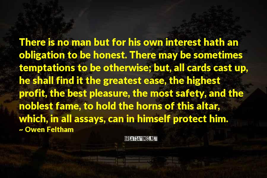 Owen Feltham Sayings: There is no man but for his own interest hath an obligation to be honest.